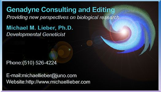 Developmental Geneticist Biological Researcher Plant Genomics & Developmental Biology Consultant / Expert Offering Creative Paradigms for Scientific Advancement in Agriculture and Medicine, with Emphasis on Plant Genetics / Genetic Engineering and Developmental Biology, e.g., Organogenesis. Michael M. Lieber, Ph.D. Berkeley, CA (510) 526-4224